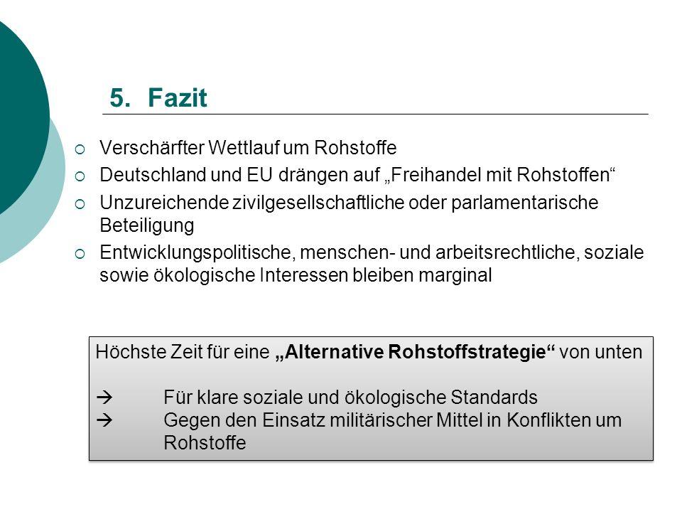 5.Fazit Verschärfter Wettlauf um Rohstoffe Deutschland und EU drängen auf Freihandel mit Rohstoffen Unzureichende zivilgesellschaftliche oder parlamen