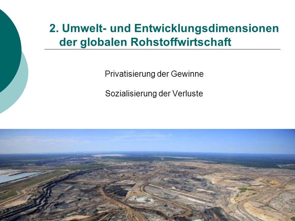 2. Umwelt- und Entwicklungsdimensionen der globalen Rohstoffwirtschaft Privatisierung der Gewinne Sozialisierung der Verluste
