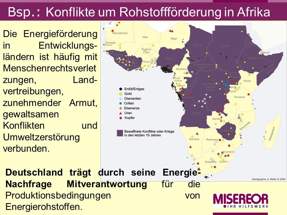 Bsp.: Konflikte um Rohstoffförderung in Afrika Deutschland trägt durch seine Energie- Nachfrage Mitverantwortung für die Produktionsbedingungen von En