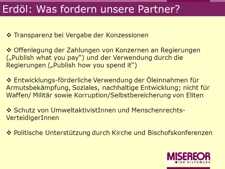 Erdöl: Was fordern unsere Partner? Transparenz bei Vergabe der Konzessionen Offenlegung der Zahlungen von Konzernen an Regierungen (Publish what you p