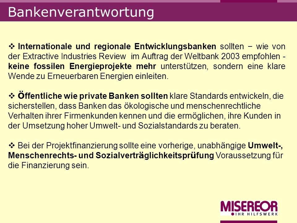 Bankenverantwortung Internationale und regionale Entwicklungsbanken sollten – wie von der Extractive Industries Review im Auftrag der Weltbank 2003 em