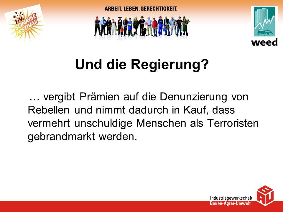 Und die Regierung? … vergibt Prämien auf die Denunzierung von Rebellen und nimmt dadurch in Kauf, dass vermehrt unschuldige Menschen als Terroristen g