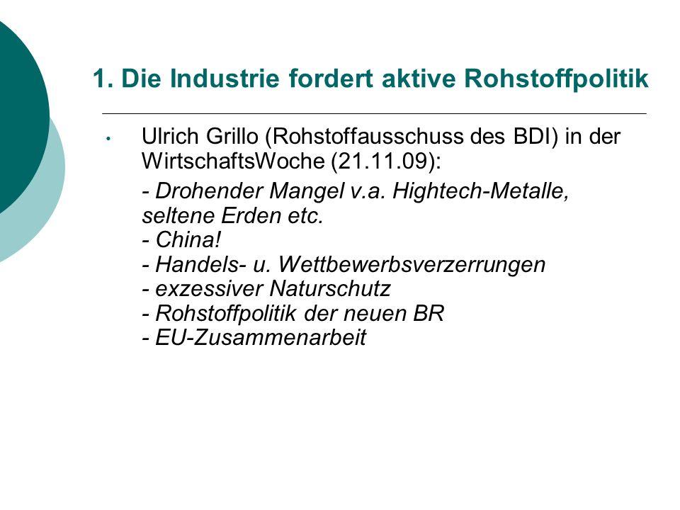 1. Die Industrie fordert aktive Rohstoffpolitik Ulrich Grillo (Rohstoffausschuss des BDI) in der WirtschaftsWoche (21.11.09): - Drohender Mangel v.a.