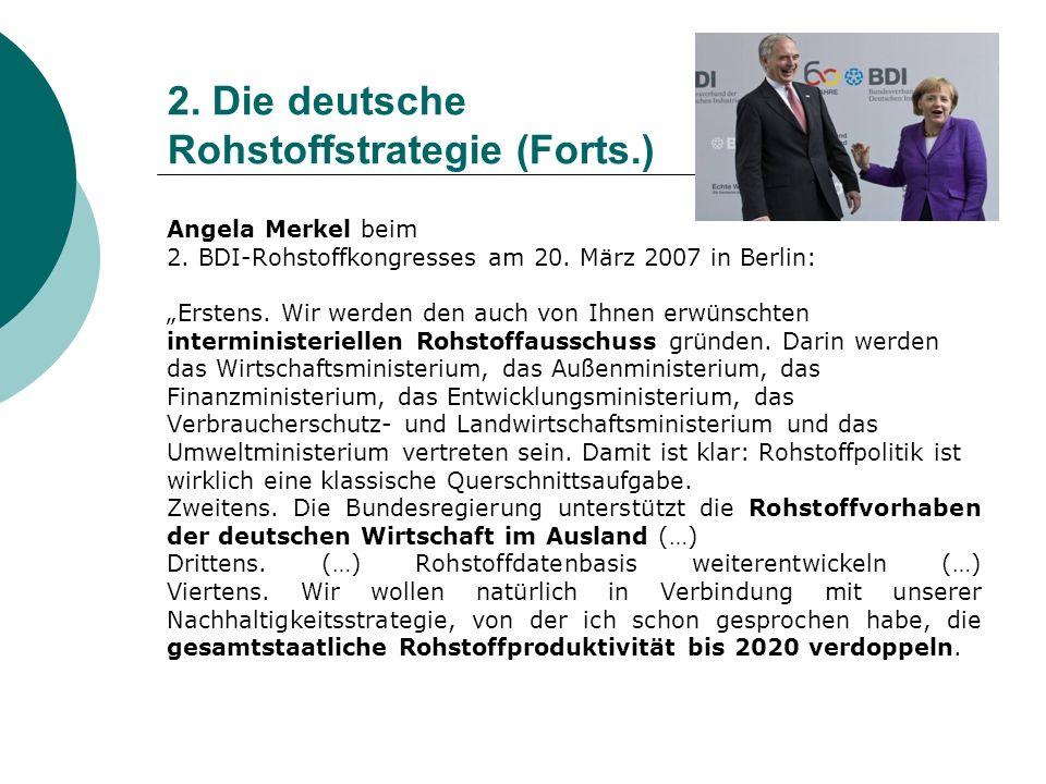 2. Die deutsche Rohstoffstrategie (Forts.) Angela Merkel beim 2. BDI-Rohstoffkongresses am 20. März 2007 in Berlin: Erstens. Wir werden den auch von I