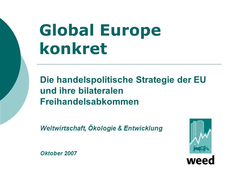 Global Europe konkret Die handelspolitische Strategie der EU und ihre bilateralen Freihandelsabkommen Weltwirtschaft, Ökologie & Entwicklung Oktober 2007