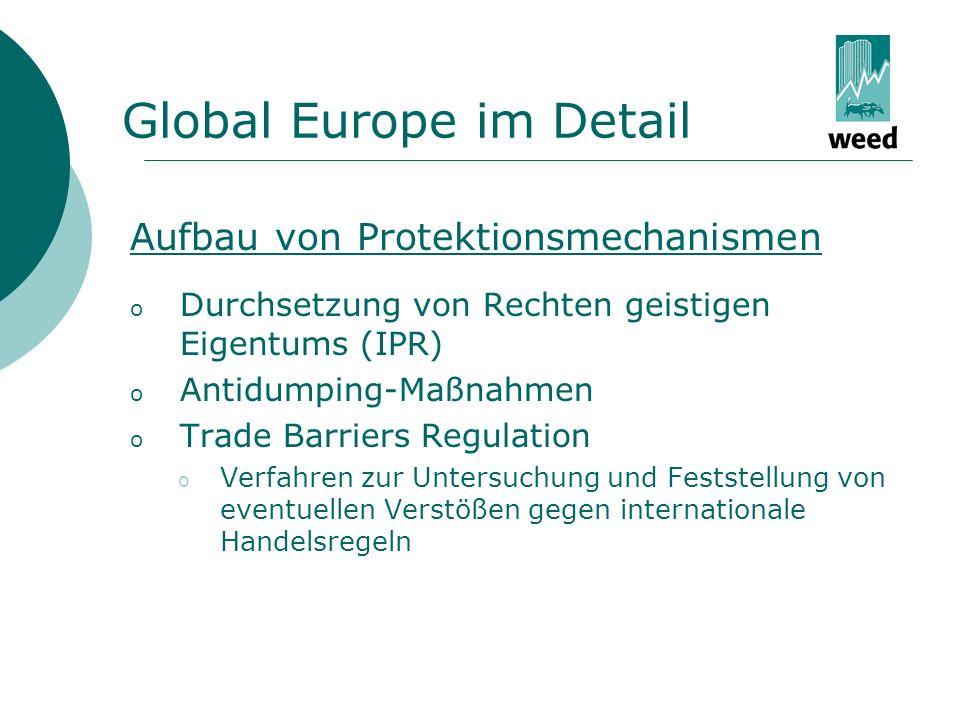 Global Europe im Detail Aufbau von Protektionsmechanismen o Durchsetzung von Rechten geistigen Eigentums (IPR) o Antidumping-Maßnahmen o Trade Barriers Regulation o Verfahren zur Untersuchung und Feststellung von eventuellen Verstößen gegen internationale Handelsregeln
