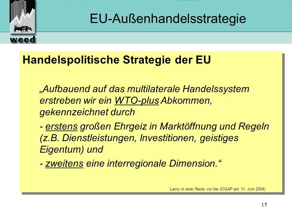 15 EU-Außenhandelsstrategie Handelspolitische Strategie der EU Aufbauend auf das multilaterale Handelssystem erstreben wir ein WTO-plus Abkommen, gekennzeichnet durch - erstens großen Ehrgeiz in Marktöffnung und Regeln (z.B.