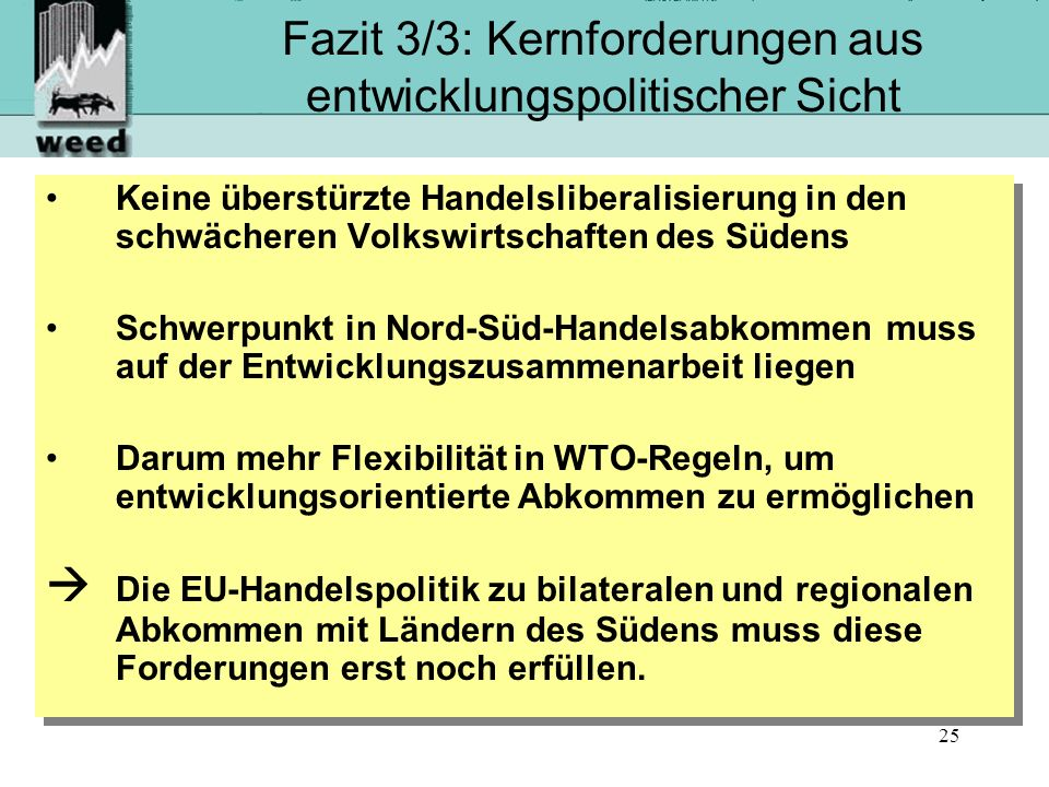 25 Fazit 3/3: Kernforderungen aus entwicklungspolitischer Sicht Keine überstürzte Handelsliberalisierung in den schwächeren Volkswirtschaften des Südens Schwerpunkt in Nord-Süd-Handelsabkommen muss auf der Entwicklungszusammenarbeit liegen Darum mehr Flexibilität in WTO-Regeln, um entwicklungsorientierte Abkommen zu ermöglichen Die EU-Handelspolitik zu bilateralen und regionalen Abkommen mit Ländern des Südens muss diese Forderungen erst noch erfüllen.