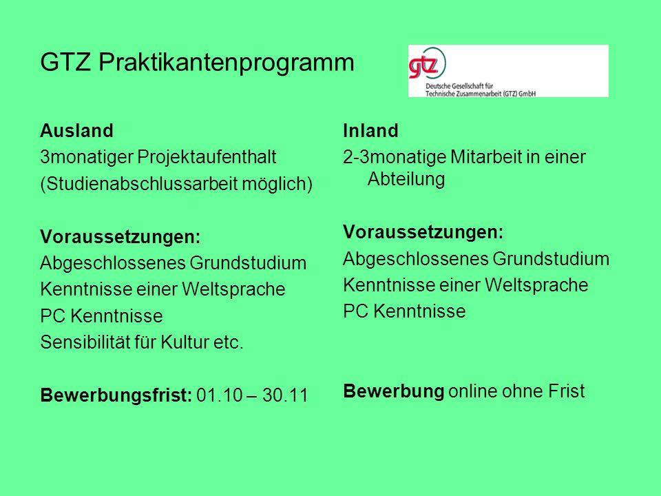 GTZ Praktikantenprogramm Ausland 3monatiger Projektaufenthalt (Studienabschlussarbeit möglich) Voraussetzungen: Abgeschlossenes Grundstudium Kenntniss