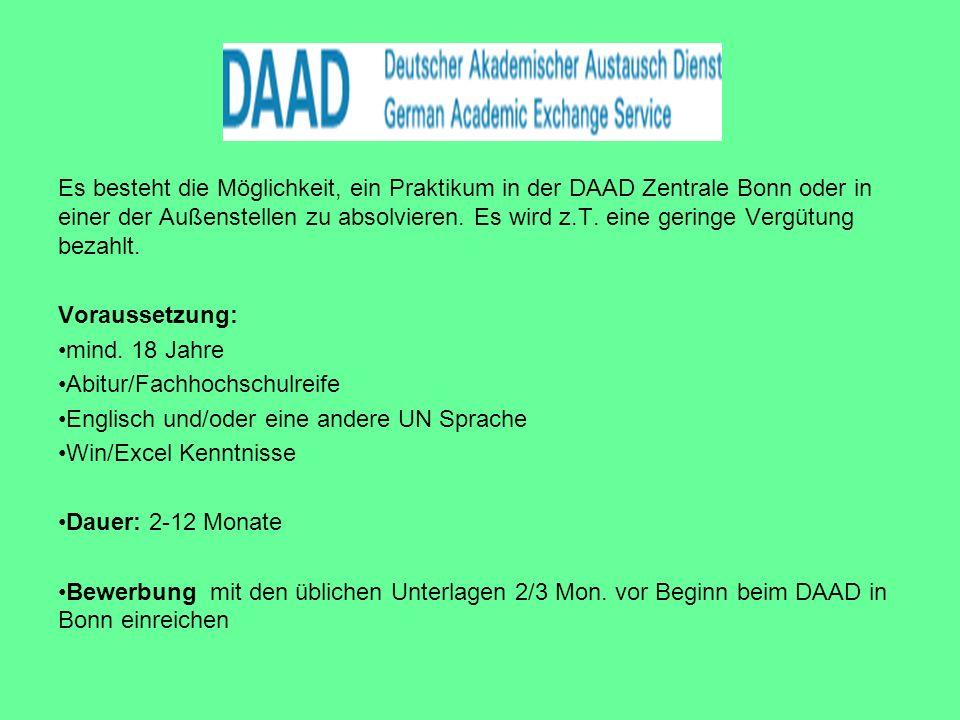Es besteht die Möglichkeit, ein Praktikum in der DAAD Zentrale Bonn oder in einer der Außenstellen zu absolvieren. Es wird z.T. eine geringe Vergütung