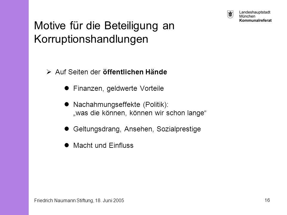 Friedrich Naumann Stiftung, 18. Juni 200516 Motive für die Beteiligung an Korruptionshandlungen Auf Seiten der öffentlichen Hände Finanzen, geldwerte