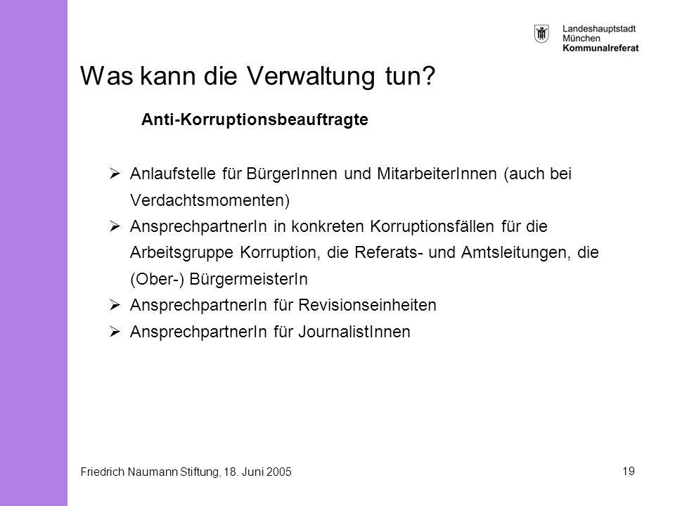 Friedrich Naumann Stiftung, 18. Juni 200519 Was kann die Verwaltung tun? Anti-Korruptionsbeauftragte Anlaufstelle für BürgerInnen und MitarbeiterInnen