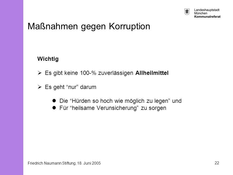 Friedrich Naumann Stiftung, 18. Juni 200522 Maßnahmen gegen Korruption Wichtig Es gibt keine 100-% zuverlässigen Allheilmittel Es geht nur darum Die H