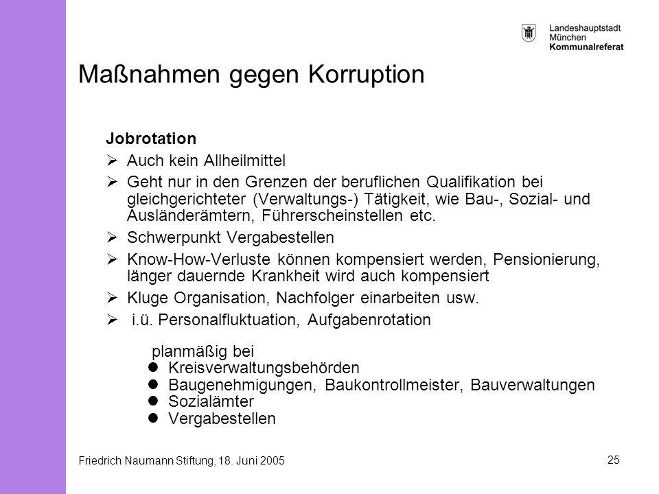 Friedrich Naumann Stiftung, 18. Juni 200525 Maßnahmen gegen Korruption Jobrotation Auch kein Allheilmittel Geht nur in den Grenzen der beruflichen Qua