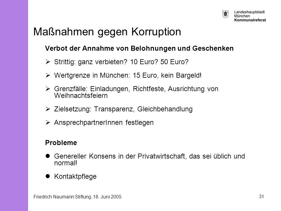 Friedrich Naumann Stiftung, 18. Juni 200531 Maßnahmen gegen Korruption Verbot der Annahme von Belohnungen und Geschenken Strittig: ganz verbieten? 10