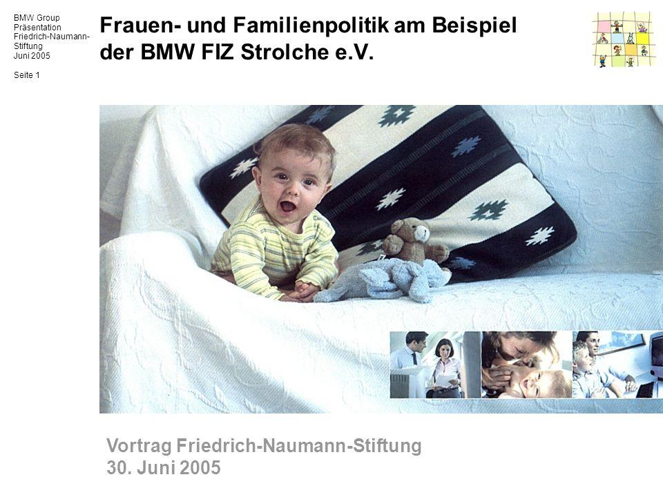 BMW Group Präsentation Friedrich-Naumann- Stiftung Juni 2005 Seite 1 Frauen- und Familienpolitik am Beispiel der BMW FIZ Strolche e.V. Vortrag Friedri