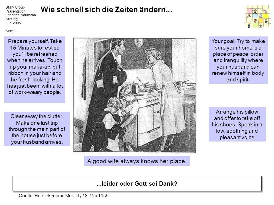 BMW Group Präsentation Friedrich-Naumann- Stiftung Juni 2005 Seite 4 Frauenpolitik in Deutschland Ein Dokument gesellschaftlichen Wandels Die gesellschaftlichen Entwicklungen in den letzten Jahrzehnten veränderten den beruflichen Status von Frauen.