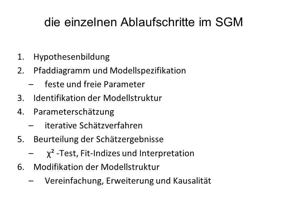 die einzelnen Ablaufschritte im SGM 1.Hypothesenbildung 2.Pfaddiagramm und Modellspezifikation –feste und freie Parameter 3.Identifikation der Modells