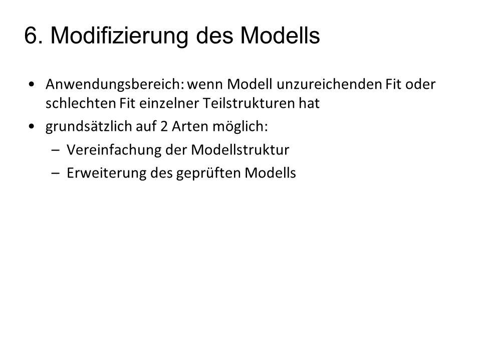 6. Modifizierung des Modells Anwendungsbereich: wenn Modell unzureichenden Fit oder schlechten Fit einzelner Teilstrukturen hat grundsätzlich auf 2 Ar