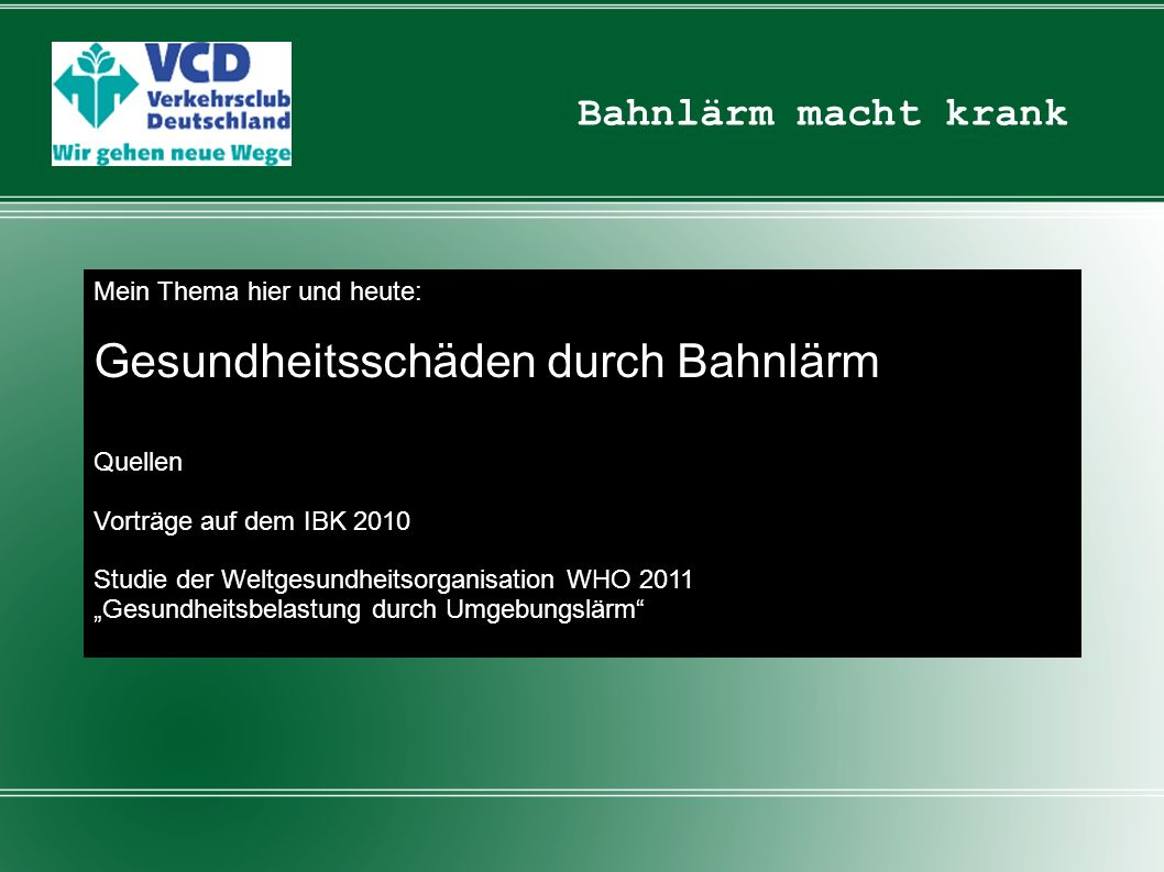 Bahnlärm macht krank Vorträge auf dem IBK 2010 zum Leit-Thema Gesundheitsgefahren: -Greiser-Studie -Naromi-Studie -Spreng-Studie -WHO-LARES-Studie -Spandauer Studie -ALNAP-Studie Studie der WHO (Regionalbüro Europa) 2011 Burden of disease from environmental noise / Quantification of healthy life years lost in Europe