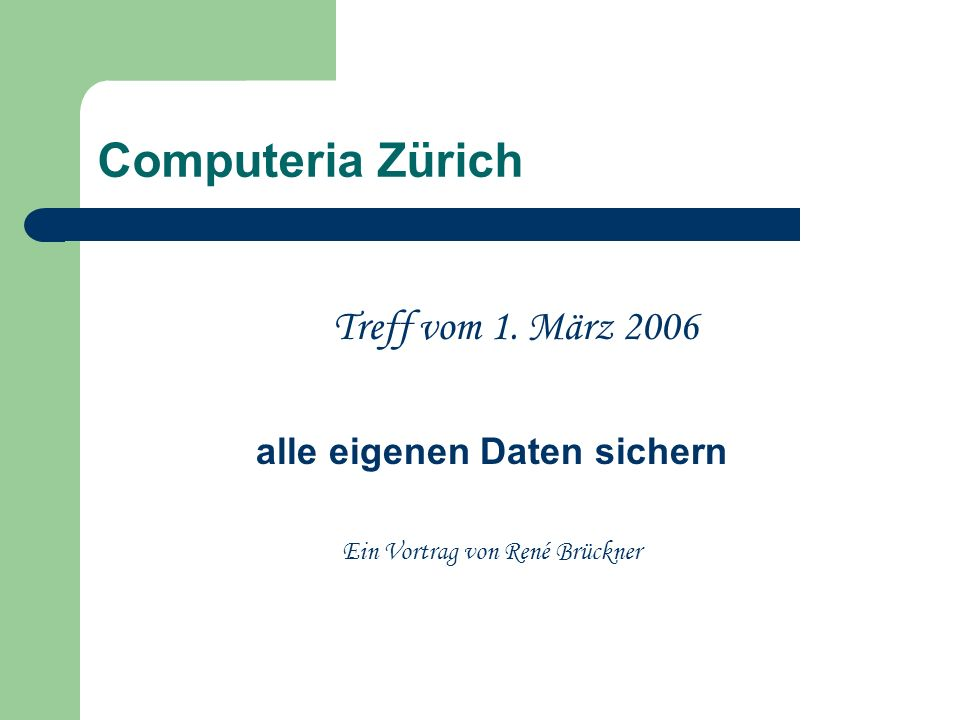 Computeria Zürich Treff vom 1. März 2006 alle eigenen Daten sichern Ein Vortrag von René Brückner