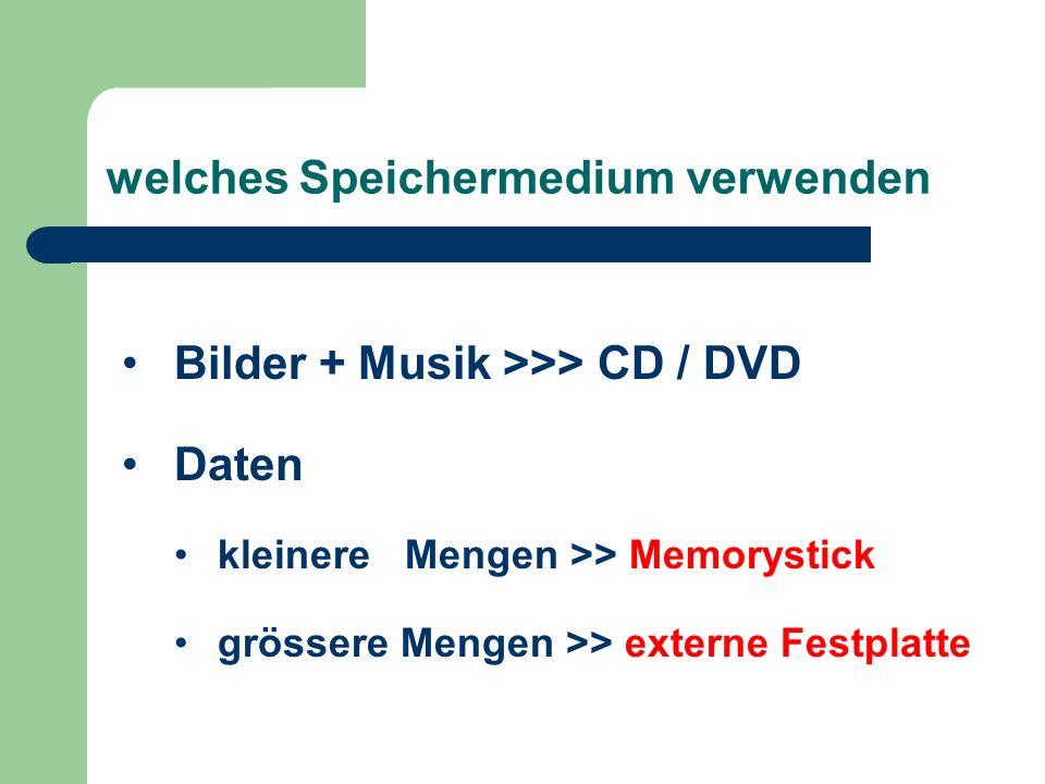 welches Speichermedium verwenden Bilder + Musik >>> CD / DVD Daten kleinere Mengen >> Memorystick grössere Mengen >> externe Festplatte