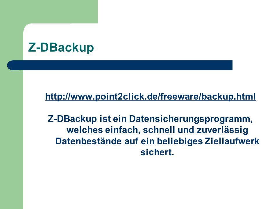 Z-DBackup http://www.point2click.de/freeware/backup.html Z-DBackup ist ein Datensicherungsprogramm, welches einfach, schnell und zuverlässig Datenbestände auf ein beliebiges Ziellaufwerk sichert.