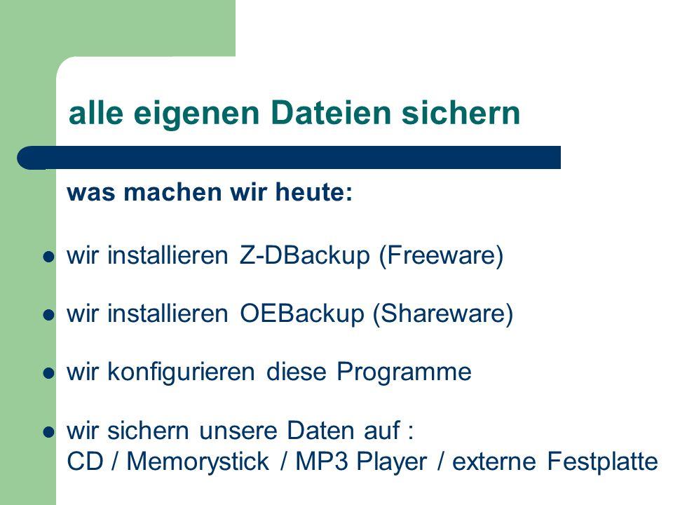 alle eigenen Dateien sichern was machen wir heute: wir installieren Z-DBackup (Freeware) wir installieren OEBackup (Shareware) wir konfigurieren diese Programme wir sichern unsere Daten auf : CD / Memorystick / MP3 Player / externe Festplatte