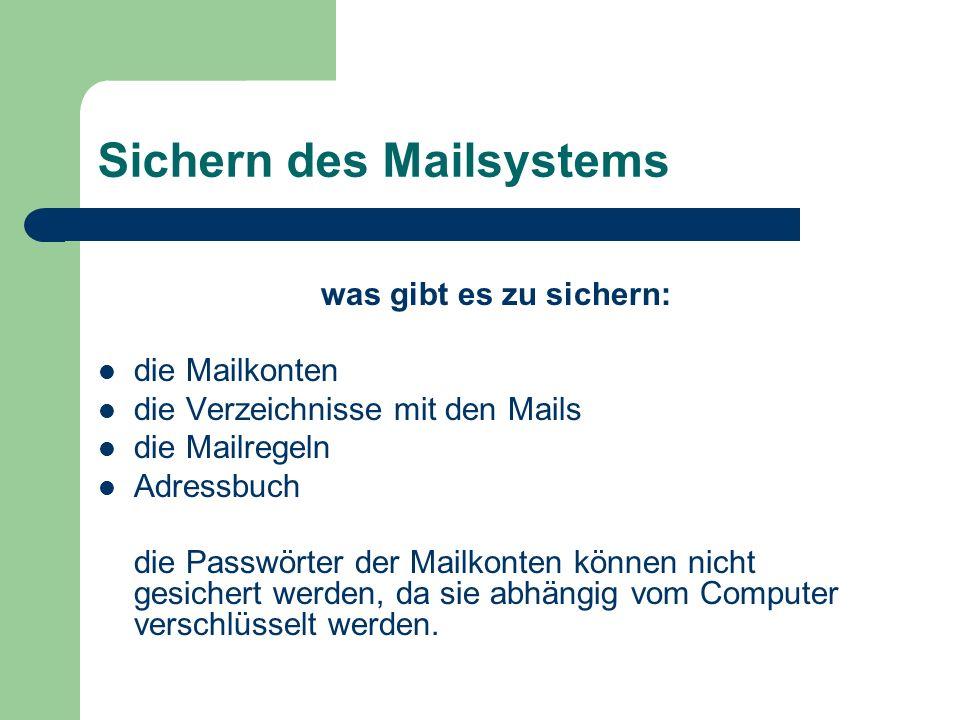 Sichern des Mailsystems was gibt es zu sichern: die Mailkonten die Verzeichnisse mit den Mails die Mailregeln Adressbuch die Passwörter der Mailkonten können nicht gesichert werden, da sie abhängig vom Computer verschlüsselt werden.