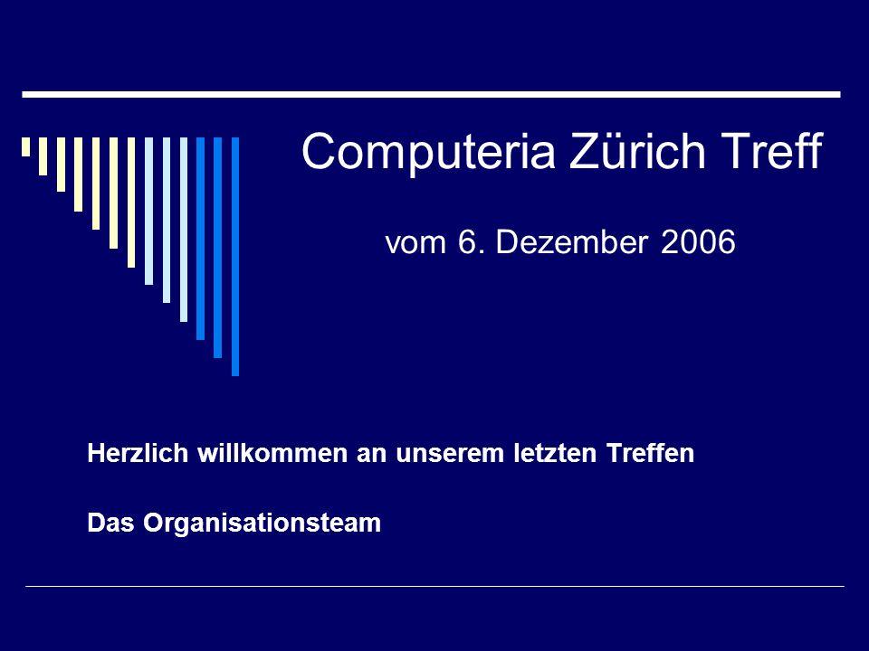 Computeria Zürich Treff vom 6. Dezember 2006 Herzlich willkommen an unserem letzten Treffen Das Organisationsteam