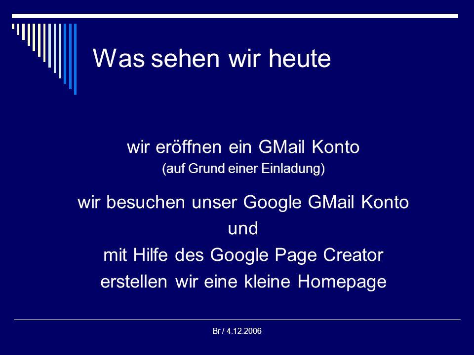 Br / 4.12.2006 Was sehen wir heute wir eröffnen ein GMail Konto (auf Grund einer Einladung) wir besuchen unser Google GMail Konto und mit Hilfe des Google Page Creator erstellen wir eine kleine Homepage