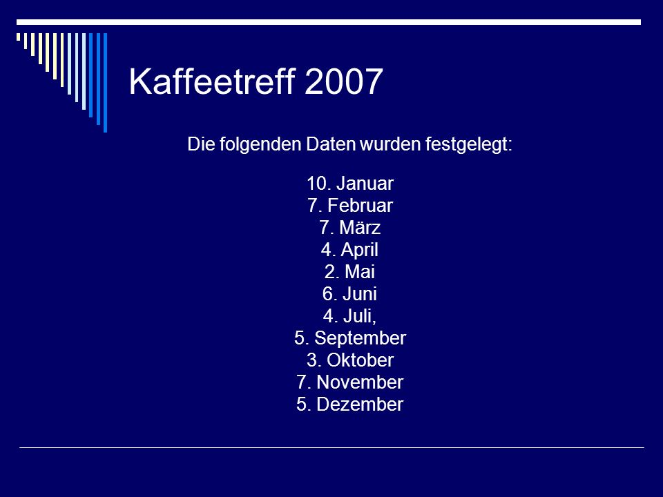 Kaffeetreff 2007 Die folgenden Daten wurden festgelegt: 10. Januar 7. Februar 7. März 4. April 2. Mai 6. Juni 4. Juli, 5. September 3. Oktober 7. Nove