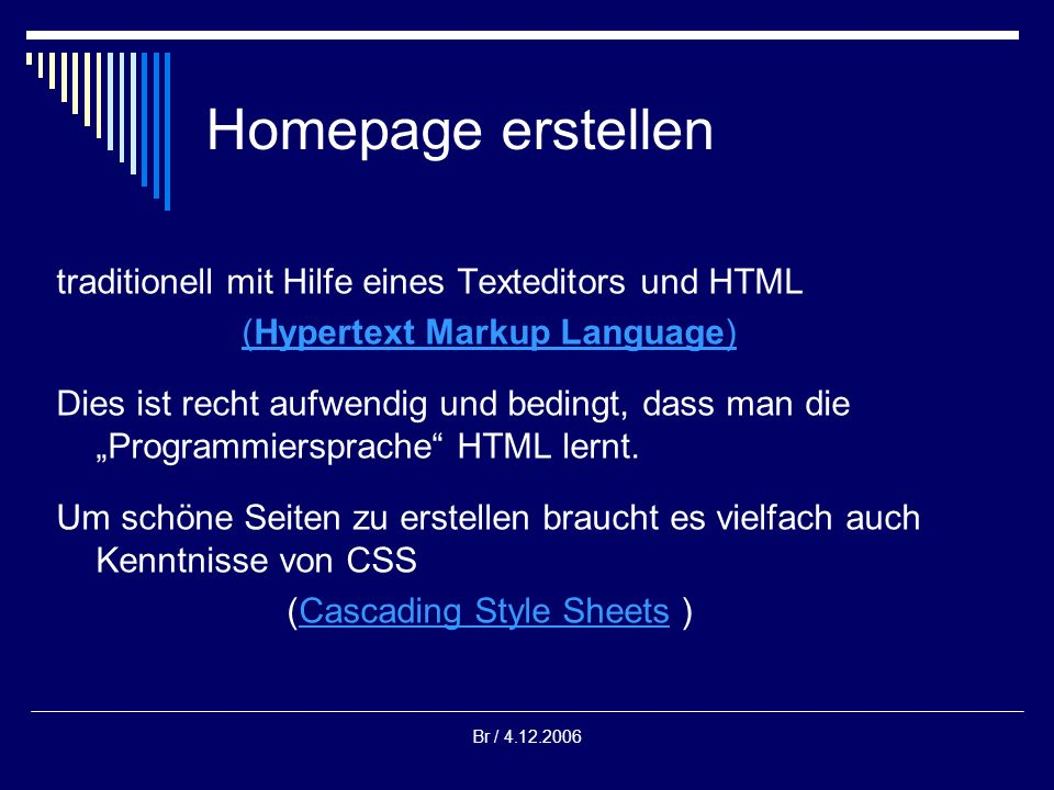 Br / 4.12.2006 Homepage erstellen traditionell mit Hilfe eines Texteditors und HTML (Hypertext Markup Language) Dies ist recht aufwendig und bedingt,