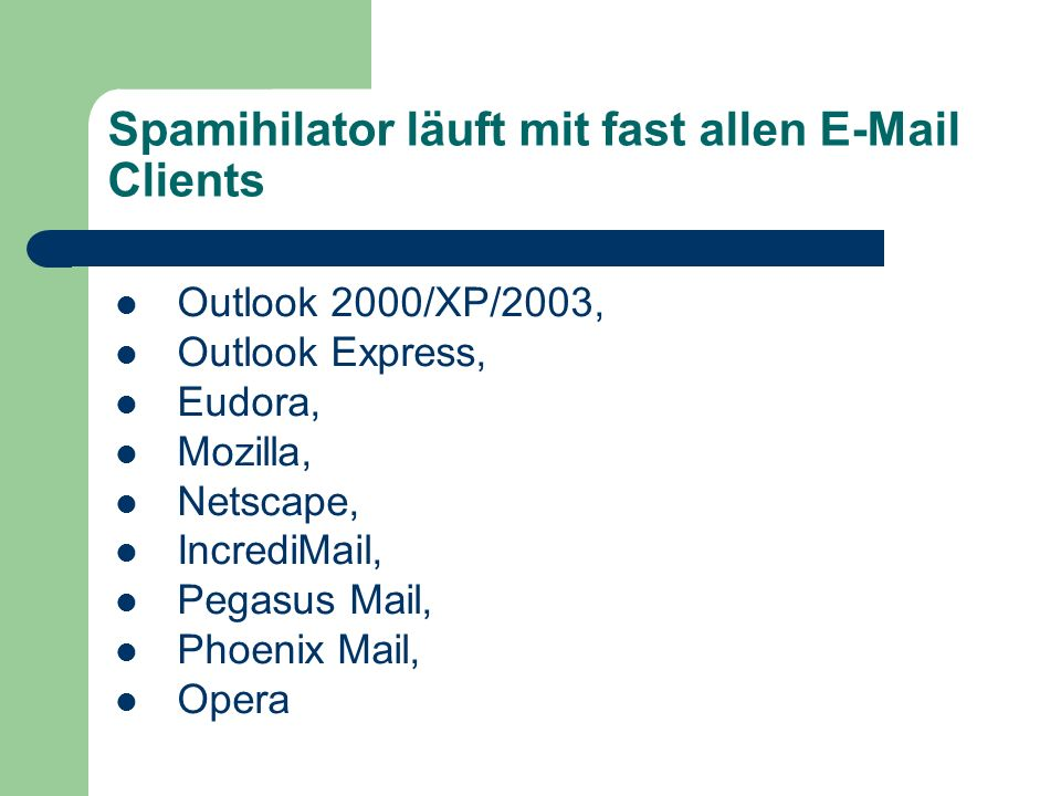 Spamihilator läuft mit fast allen E-Mail Clients Outlook 2000/XP/2003, Outlook Express, Eudora, Mozilla, Netscape, IncrediMail, Pegasus Mail, Phoenix Mail, Opera