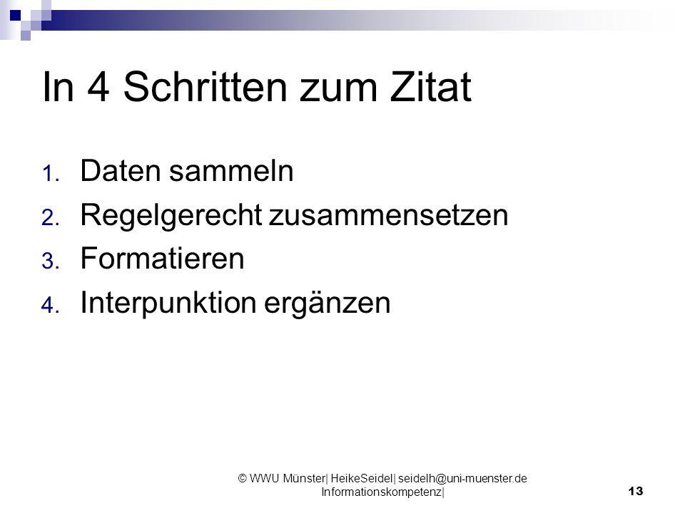 In 4 Schritten zum Zitat 1. Daten sammeln 2. Regelgerecht zusammensetzen 3. Formatieren 4. Interpunktion ergänzen © WWU Münster| HeikeSeidel| seidelh@