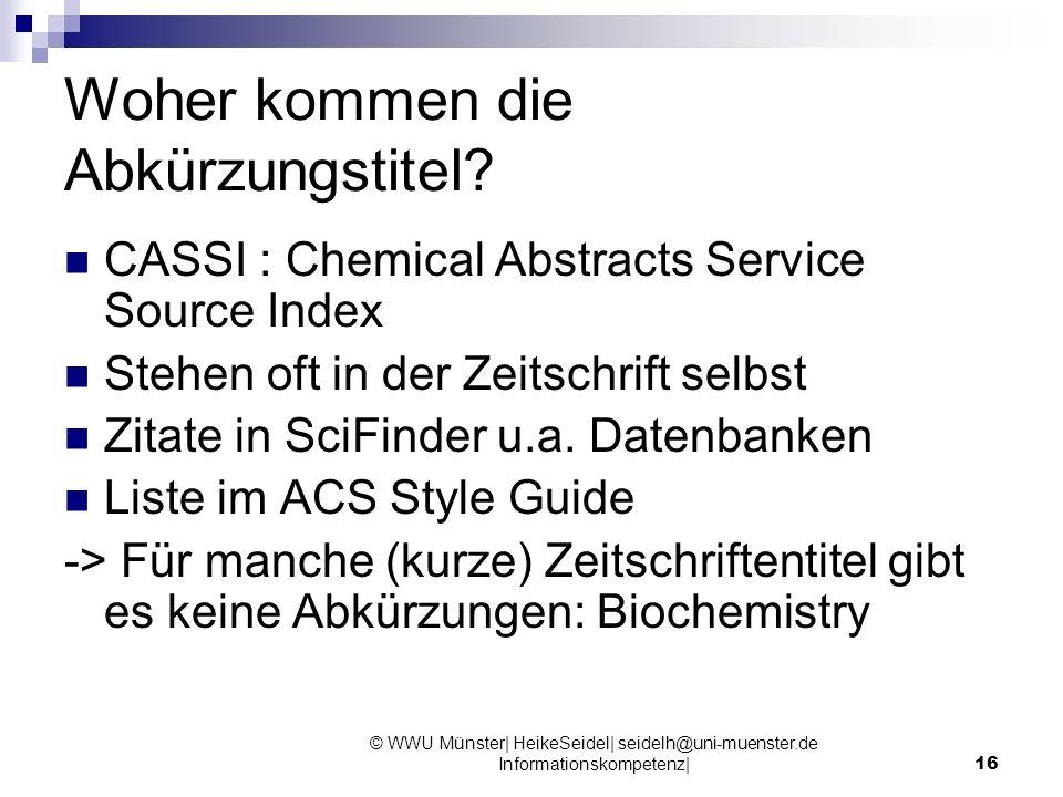 © WWU Münster| HeikeSeidel| seidelh@uni-muenster.de Informationskompetenz|16 Woher kommen die Abkürzungstitel? CASSI : Chemical Abstracts Service Sour