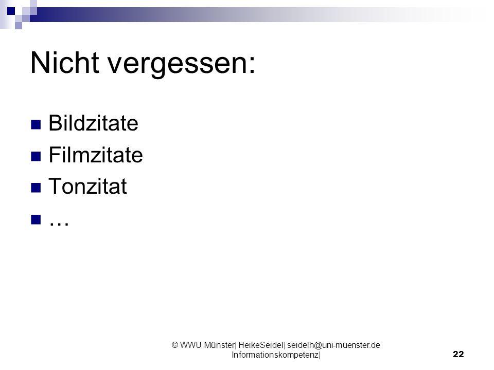 Nicht vergessen: Bildzitate Filmzitate Tonzitat … © WWU Münster| HeikeSeidel| seidelh@uni-muenster.de Informationskompetenz|22