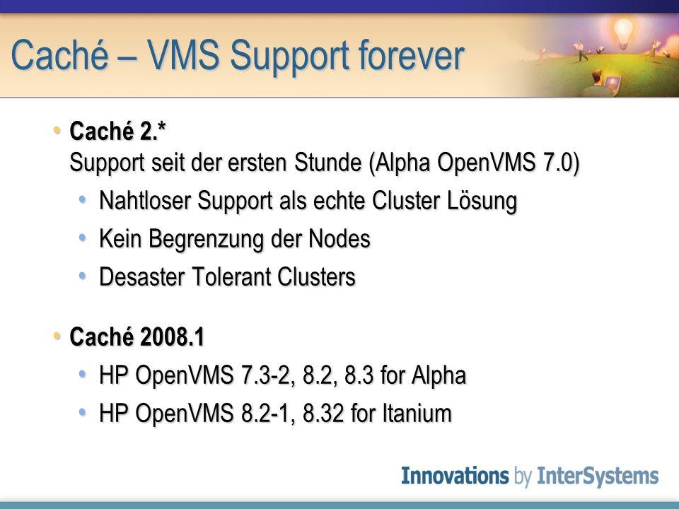 Caché – VMS Support forever Caché 2.* Support seit der ersten Stunde (Alpha OpenVMS 7.0) Caché 2.* Support seit der ersten Stunde (Alpha OpenVMS 7.0)