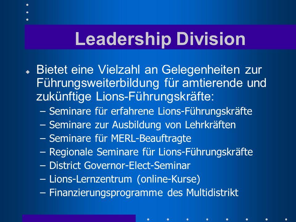 Leadership Division u Bietet eine Vielzahl an Gelegenheiten zur Führungsweiterbildung für amtierende und zukünftige Lions-Führungskräfte: –Seminare für erfahrene Lions-Führungskräfte –Seminare zur Ausbildung von Lehrkräften –Seminare für MERL-Beauftragte –Regionale Seminare für Lions-Führungskräfte –District Governor-Elect-Seminar –Lions-Lernzentrum (online-Kurse) –Finanzierungsprogramme des Multidistrikt