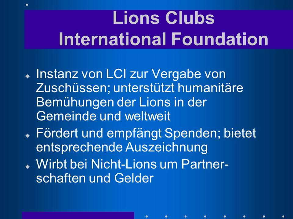 u Instanz von LCI zur Vergabe von Zuschüssen; unterstützt humanitäre Bemühungen der Lions in der Gemeinde und weltweit u Fördert und empfängt Spenden; bietet entsprechende Auszeichnung u Wirbt bei Nicht-Lions um Partner- schaften und Gelder Lions Clubs International Foundation