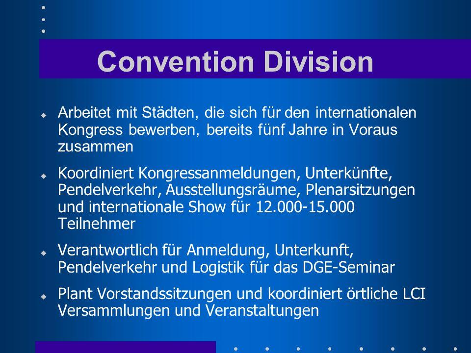 Convention Division u Arbeitet mit Städten, die sich für den internationalen Kongress bewerben, bereits fünf Jahre in Voraus zusammen Koordiniert Kongressanmeldungen, Unterkünfte, Pendelverkehr, Ausstellungsräume, Plenarsitzungen und internationale Show für 12.000-15.000 Teilnehmer u Verantwortlich für Anmeldung, Unterkunft, Pendelverkehr und Logistik für das DGE-Seminar u Plant Vorstandssitzungen und koordiniert örtliche LCI Versammlungen und Veranstaltungen