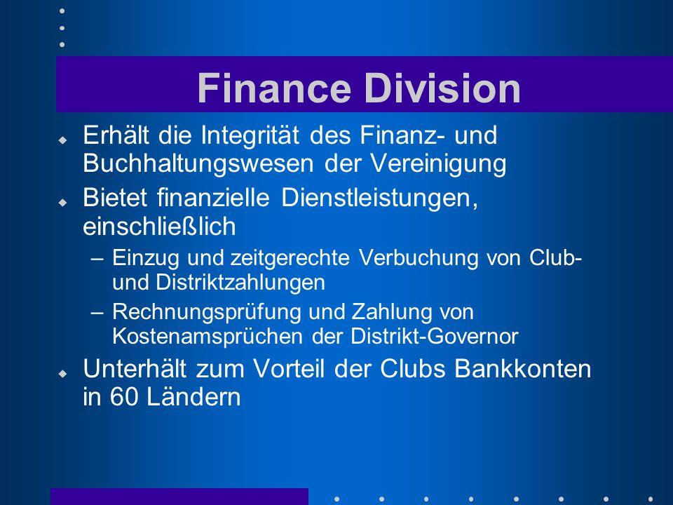 Finance Division u Erhält die Integrität des Finanz- und Buchhaltungswesen der Vereinigung u Bietet finanzielle Dienstleistungen, einschließlich –Einzug und zeitgerechte Verbuchung von Club- und Distriktzahlungen –Rechnungsprüfung und Zahlung von Kostenamsprüchen der Distrikt-Governor u Unterhält zum Vorteil der Clubs Bankkonten in 60 Ländern