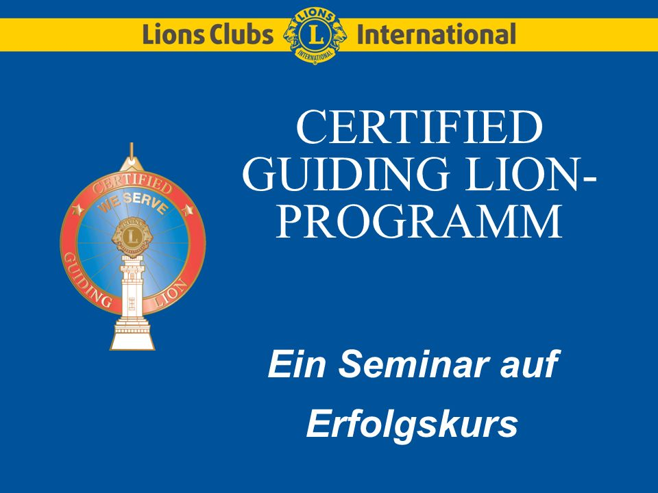 LIONS CLUBS INTERNATIONALCertified Guiding Lion (CGL08.GE) Schulungseinheit 1 Einführung zu Lions Clubs International (12 Minuten) Aufgaben eines Clubs (23 Minuten) Gründungsfeier (15 Minuten) Erstellung eines aus Clubamtsträgern bestehenden Mentor-Teams (10 Minuten)