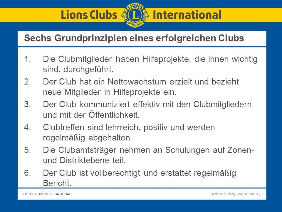 LIONS CLUBS INTERNATIONALCertified Guiding Lion (CGL08.GE) Sechs Grundprinzipien eines erfolgreichen Clubs 1.Die Clubmitglieder haben Hilfsprojekte, d