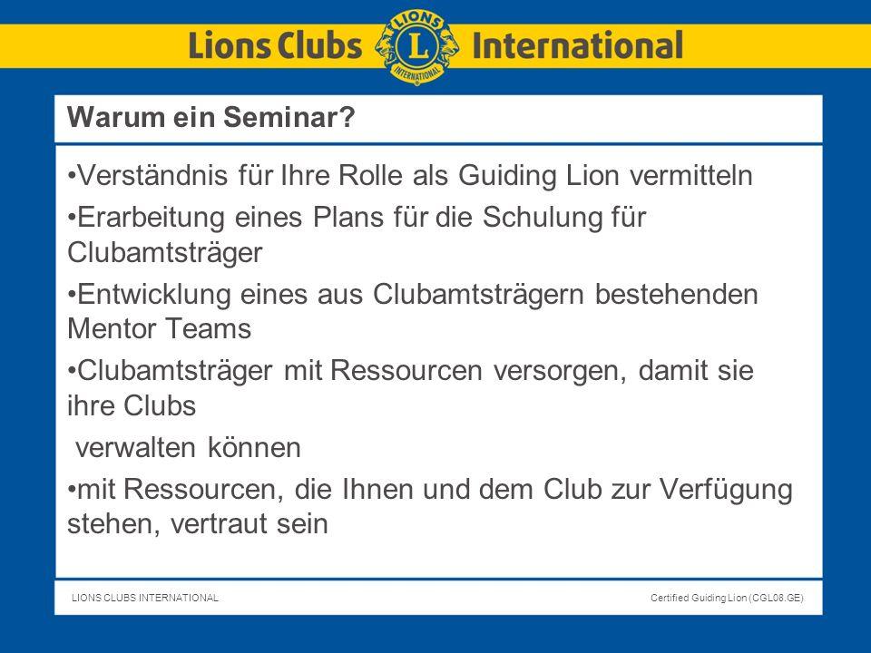 LIONS CLUBS INTERNATIONALCertified Guiding Lion (CGL08.GE) Der Certified Guiding Lion allein kann für den Erfolg eines neuen Clubs verantwortlich sein Aber um erfolgreich zu sein, muss der Guiding Lion Schulungen durchführen, an Treffen teilnehmen und die Ausbildung der derzeitigen (und zukünftigen) Clubamtsträger unterstützen.