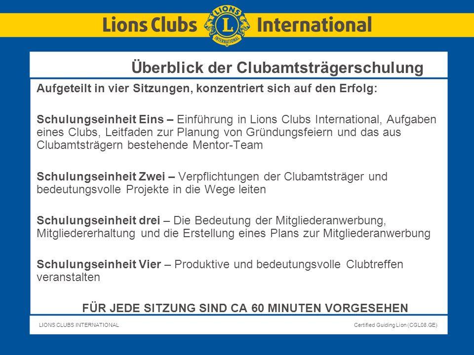 LIONS CLUBS INTERNATIONALCertified Guiding Lion (CGL08.GE) Überblick der Clubamtsträgerschulung Aufgeteilt in vier Sitzungen, konzentriert sich auf de