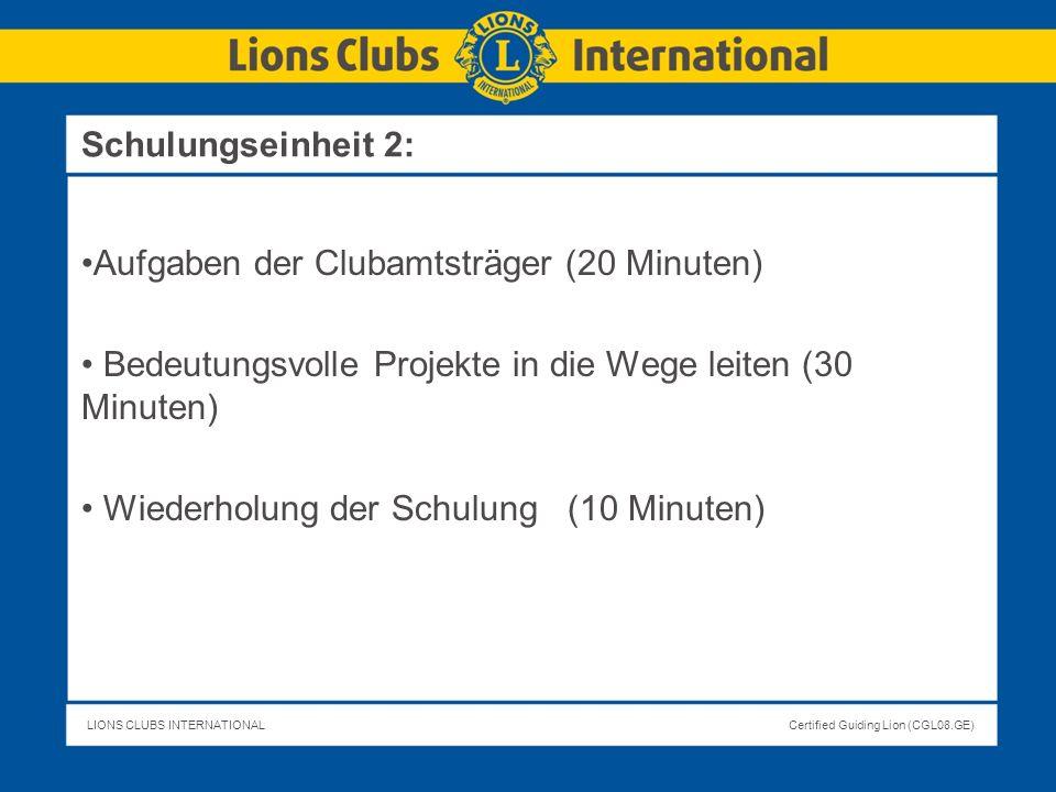 LIONS CLUBS INTERNATIONALCertified Guiding Lion (CGL08.GE) Aufgaben der Clubamtsträger (20 Minuten) Bedeutungsvolle Projekte in die Wege leiten (30 Mi