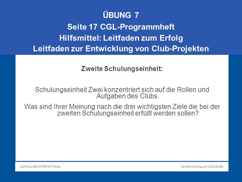 LIONS CLUBS INTERNATIONALCertified Guiding Lion (CGL08.GE) ÜBUNG 7 Seite 17 CGL-Programmheft Hilfsmittel: Leitfaden zum Erfolg Leitfaden zur Entwicklu
