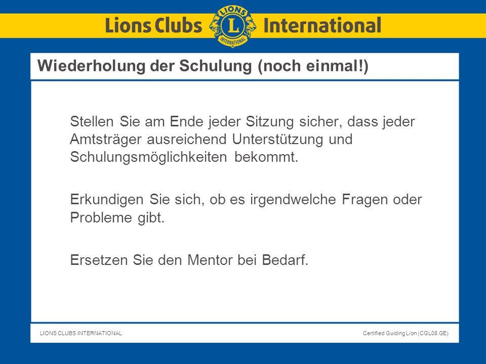 LIONS CLUBS INTERNATIONALCertified Guiding Lion (CGL08.GE) Wiederholung der Schulung (noch einmal!) Stellen Sie am Ende jeder Sitzung sicher, dass jed