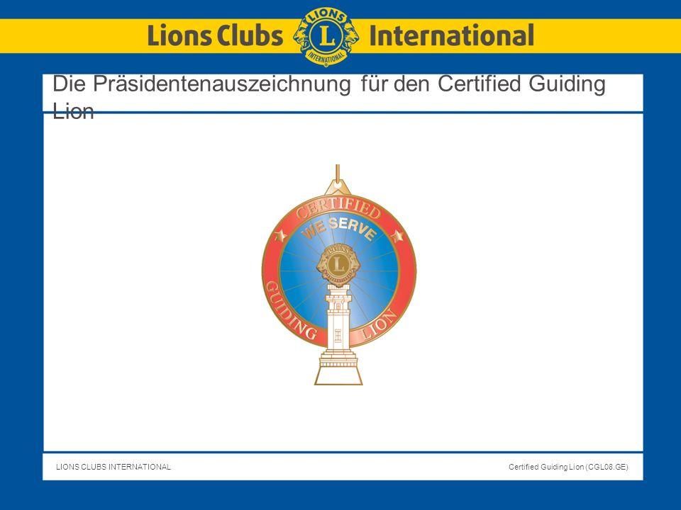 LIONS CLUBS INTERNATIONALCertified Guiding Lion (CGL08.GE) Nach offizieller Zertifizierung muss der CGL eine erfolgreiche zweijährige Amtszeit absolvieren, d.h.: diesen neu überarbeiteten Kurs erfolgreich absolvieren vierteljährliche Berichte einreichen an den Clubtreffen des neuen Clubs teilnehmen Die Clubamtsträger haben (außer aus triftigen Gründen) nicht gewechselt Der neue Club gewinnt Mitglieder (Nettozuwachs) Der neue Club führt Serviceprojekte & Spendenaktionen durch Der neue Club nimmt an Distriktprojekten teil Clubamtsträger & Mitglieder des neuen Clubs besuchen andere Clubs Neue Clubamtsträger bestätigen, dass der Guiding Lion beim Aufbau des neuen Clubs geholfen hat.